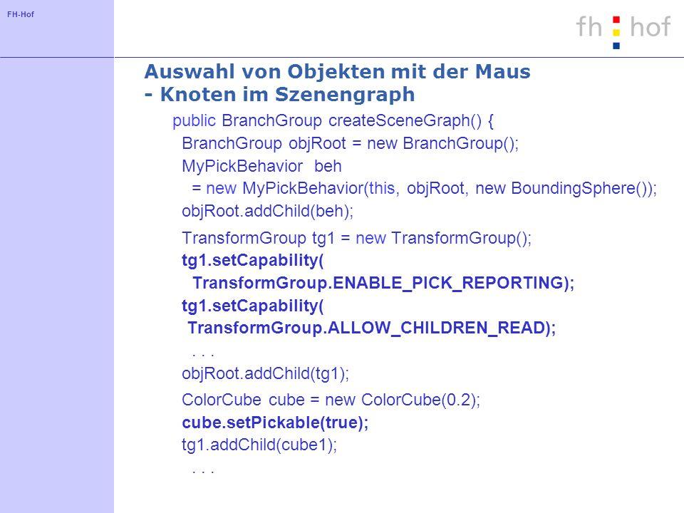 FH-Hof Auswahl von Objekten mit der Maus - Knoten im Szenengraph public BranchGroup createSceneGraph() { BranchGroup objRoot = new BranchGroup(); MyPi
