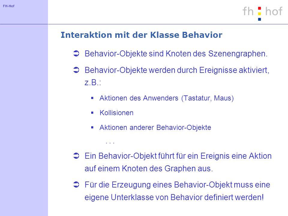 FH-Hof Interaktion mit der Klasse Behavior Behavior-Objekte sind Knoten des Szenengraphen. Behavior-Objekte werden durch Ereignisse aktiviert, z.B.: A