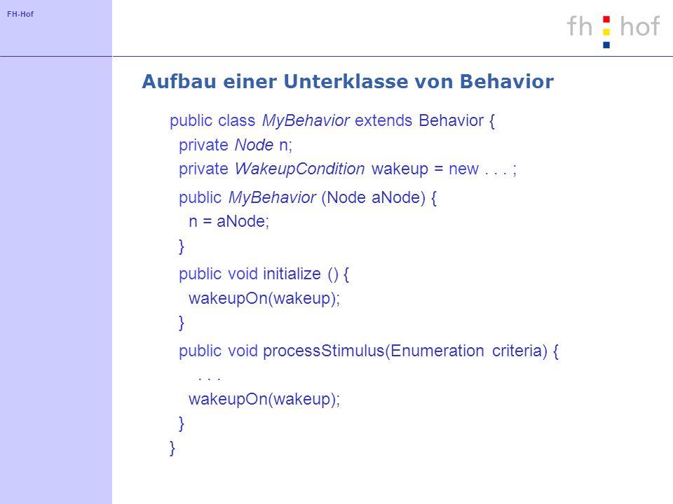 FH-Hof Aufbau einer Unterklasse von Behavior public class MyBehavior extends Behavior { private Node n; private WakeupCondition wakeup = new... ; publ
