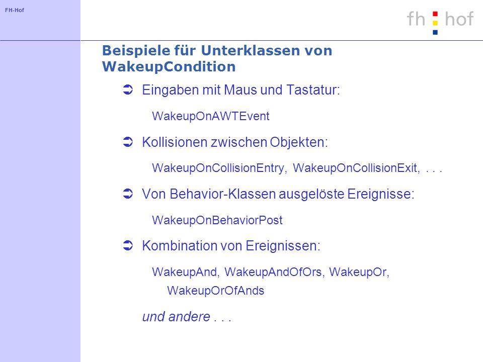 FH-Hof Beispiele für Unterklassen von WakeupCondition Eingaben mit Maus und Tastatur: WakeupOnAWTEvent Kollisionen zwischen Objekten: WakeupOnCollisionEntry, WakeupOnCollisionExit,...