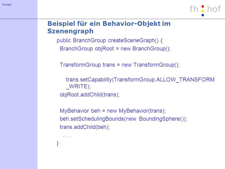 FH-Hof Beispiel für ein Behavior-Objekt im Szenengraph public BranchGroup createSceneGraph() { BranchGroup objRoot = new BranchGroup(); TransformGroup
