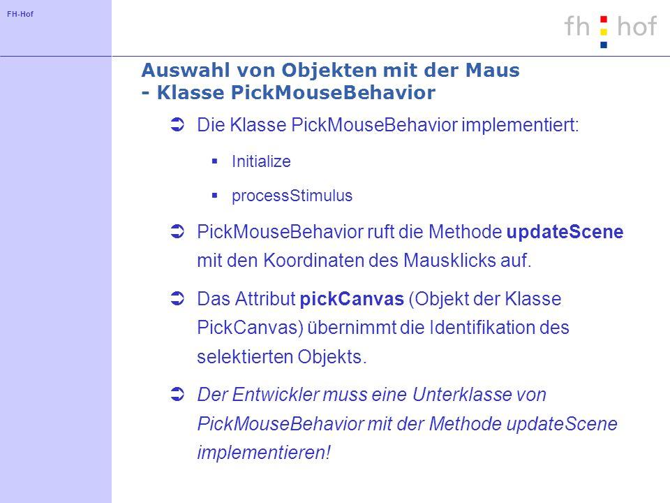 FH-Hof Auswahl von Objekten mit der Maus - Klasse PickMouseBehavior Die Klasse PickMouseBehavior implementiert: Initialize processStimulus PickMouseBe