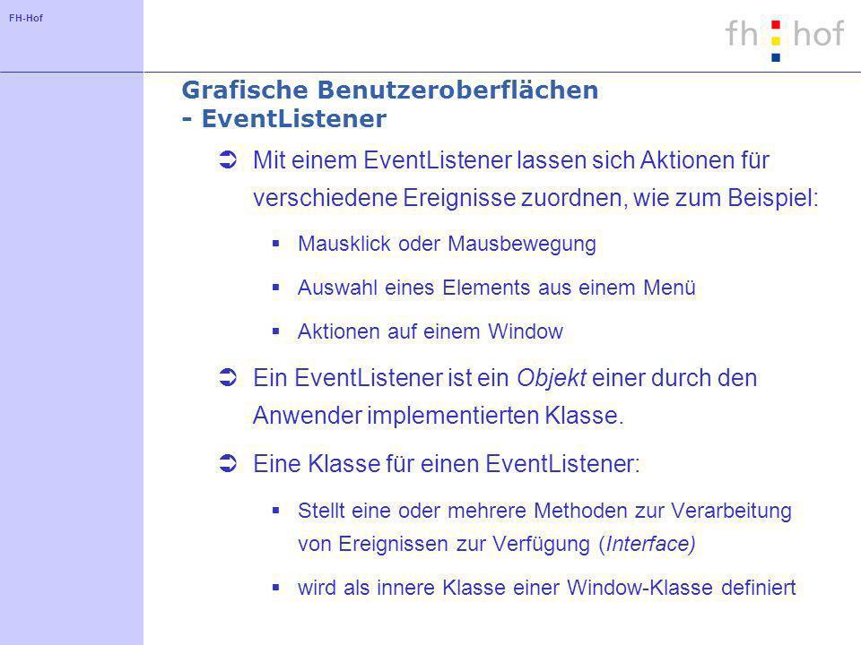 FH-Hof Grafische Benutzeroberflächen - EventListener Mit einem EventListener lassen sich Aktionen für verschiedene Ereignisse zuordnen, wie zum Beispiel: Mausklick oder Mausbewegung Auswahl eines Elements aus einem Menü Aktionen auf einem Window Ein EventListener ist ein Objekt einer durch den Anwender implementierten Klasse.