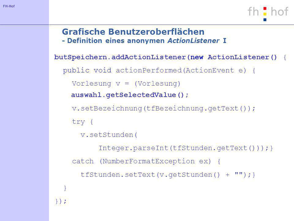 FH-Hof Grafische Benutzeroberflächen - Definition eines anonymen ActionListener I butSpeichern.addActionListener(new ActionListener() { public void actionPerformed(ActionEvent e) { Vorlesung v = (Vorlesung) auswahl.getSelectedValue(); v.setBezeichnung(tfBezeichnung.getText()); try { v.setStunden( Integer.parseInt(tfStunden.getText()));} catch (NumberFormatException ex) { tfStunden.setText(v.getStunden() + );} } });