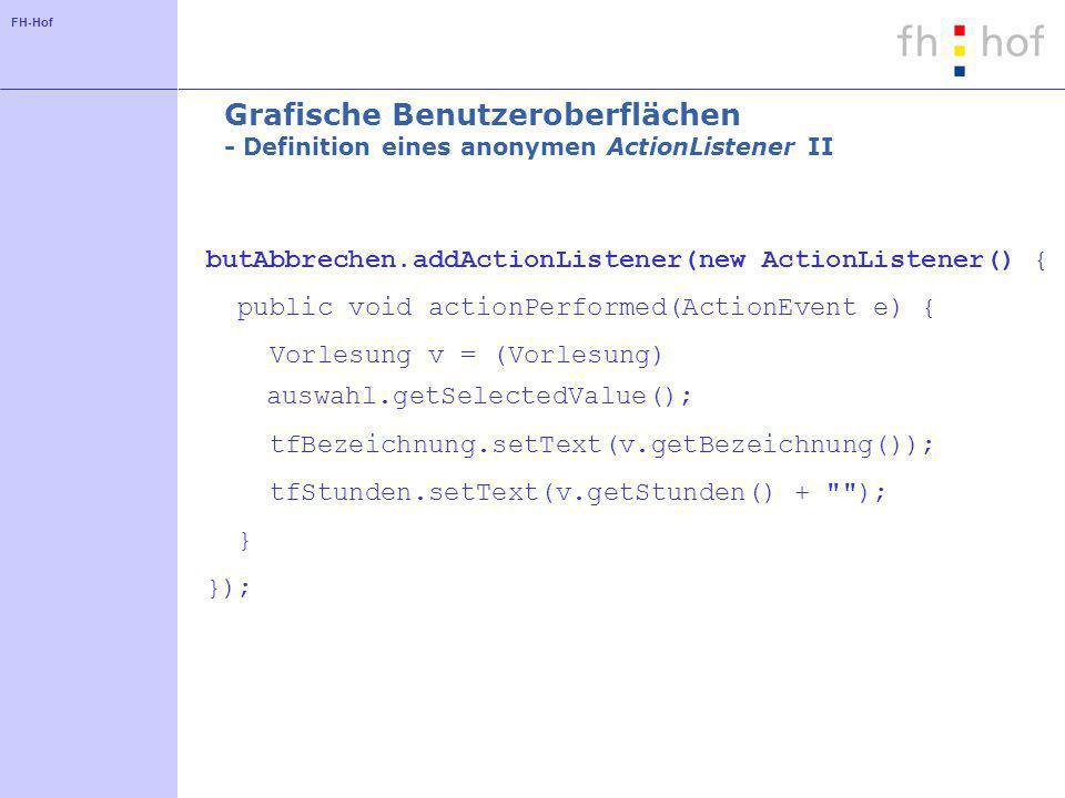 FH-Hof Grafische Benutzeroberflächen - Definition eines anonymen ActionListener II butAbbrechen.addActionListener(new ActionListener() { public void actionPerformed(ActionEvent e) { Vorlesung v = (Vorlesung) auswahl.getSelectedValue(); tfBezeichnung.setText(v.getBezeichnung()); tfStunden.setText(v.getStunden() + ); } });