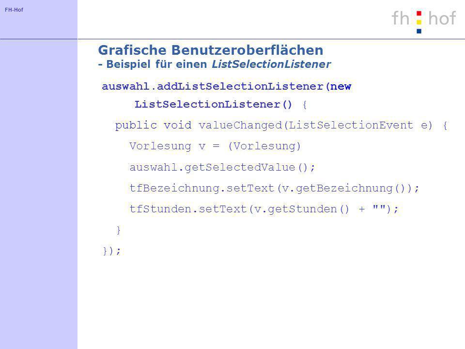 FH-Hof Grafische Benutzeroberflächen - Beispiel für einen ListSelectionListener auswahl.addListSelectionListener(new ListSelectionListener() { public void valueChanged(ListSelectionEvent e) { Vorlesung v = (Vorlesung) auswahl.getSelectedValue(); tfBezeichnung.setText(v.getBezeichnung()); tfStunden.setText(v.getStunden() + ); } });