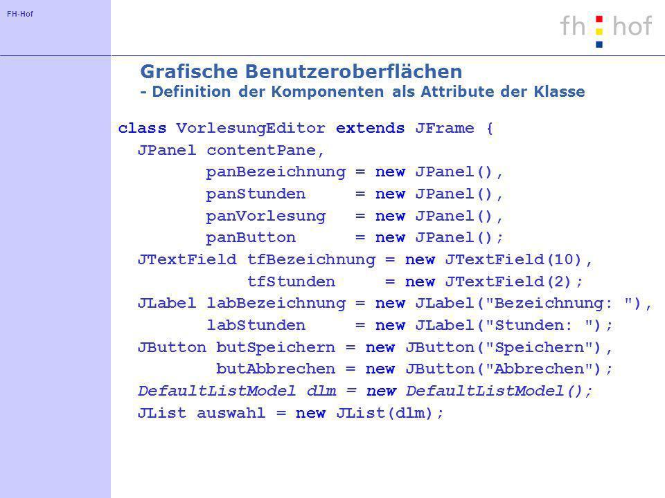 FH-Hof Grafische Oberflächen - Initialisierung der JList im Konstruktor auswahl.setSelectionMode( ListSelectionModel.SINGLE_SELECTION); dlm.addElement(new Vorlesung( Datenbanksysteme ,4)); dlm.addElement(new Vorlesung( Betriebssysteme ,4)); dlm.addElement(new Vorlesung( Mathematik ,6)); dlm.addElement(new Vorlesung( Programmieren ,8));