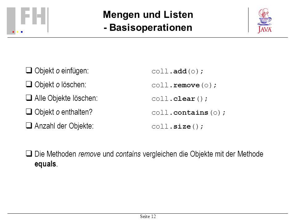 Seite 12 Mengen und Listen - Basisoperationen Objekt o einfügen: coll.add(o); Objekt o löschen: coll.remove(o); Alle Objekte löschen: coll.clear(); Objekt o enthalten.