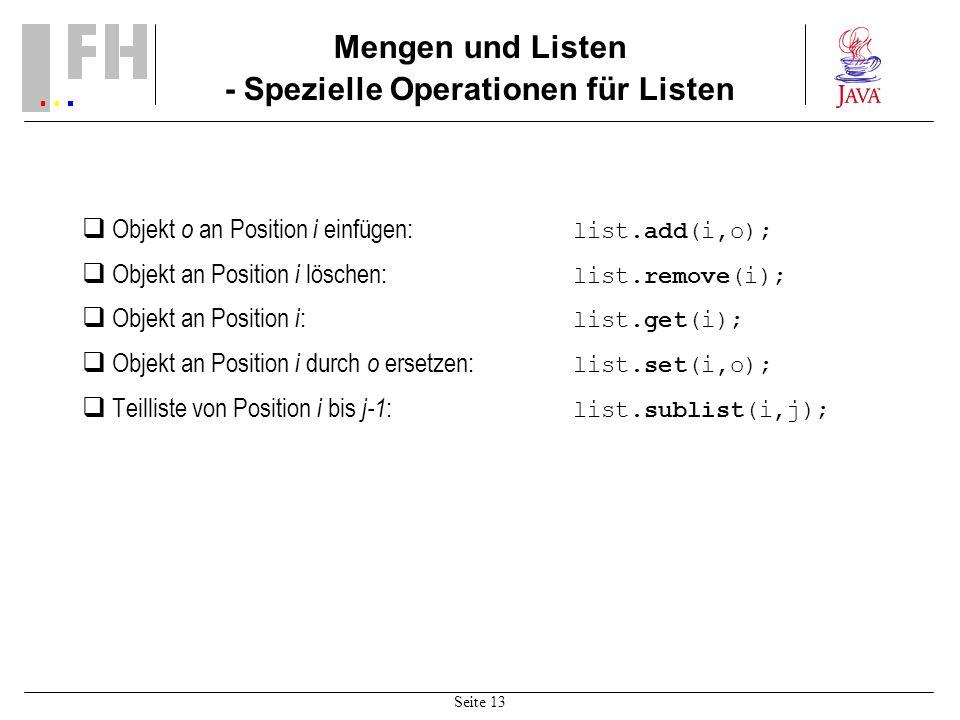 Seite 13 Mengen und Listen - Spezielle Operationen für Listen Objekt o an Position i einfügen: list.add(i,o); Objekt an Position i löschen: list.remove(i); Objekt an Position i : list.get(i); Objekt an Position i durch o ersetzen: list.set(i,o); Teilliste von Position i bis j-1 : list.sublist(i,j);