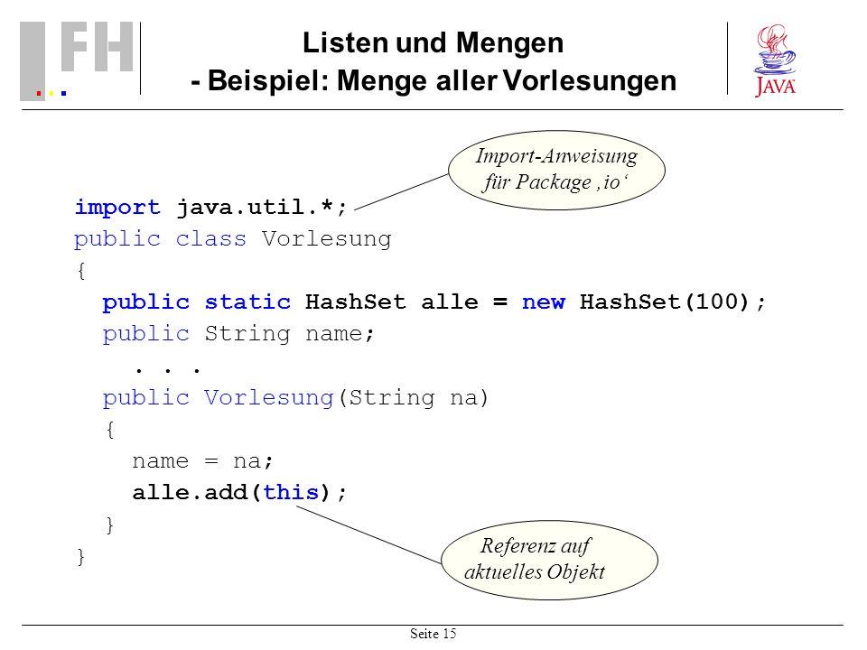 Seite 15 Listen und Mengen - Beispiel: Menge aller Vorlesungen import java.util.*; public class Vorlesung { public static HashSet alle = new HashSet(100); public String name;...