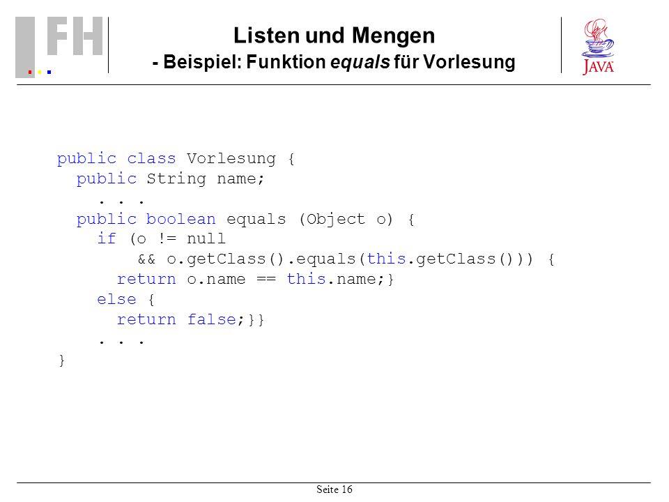 Seite 16 Listen und Mengen - Beispiel: Funktion equals für Vorlesung public class Vorlesung { public String name;... public boolean equals (Object o)
