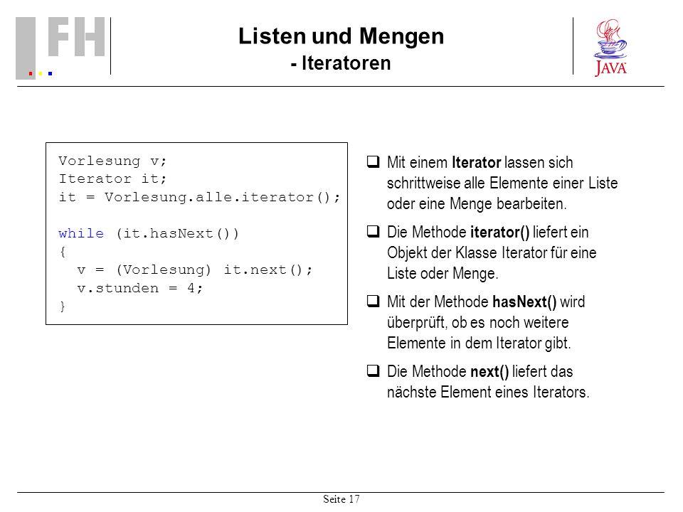 Seite 17 Listen und Mengen - Iteratoren Vorlesung v; Iterator it; it = Vorlesung.alle.iterator(); while (it.hasNext()) { v = (Vorlesung) it.next(); v.stunden = 4; } Mit einem Iterator lassen sich schrittweise alle Elemente einer Liste oder eine Menge bearbeiten.