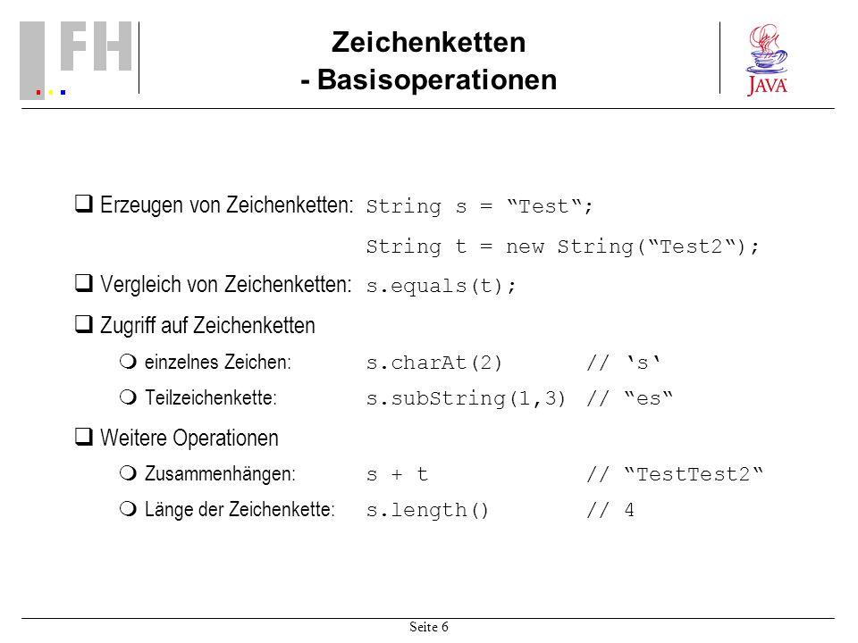 Seite 6 Zeichenketten - Basisoperationen Erzeugen von Zeichenketten: String s = Test; String t = new String(Test2); Vergleich von Zeichenketten: s.equals(t); Zugriff auf Zeichenketten einzelnes Zeichen: s.charAt(2)// s Teilzeichenkette: s.subString(1,3)// es Weitere Operationen Zusammenhängen: s + t // TestTest2 Länge der Zeichenkette: s.length()// 4