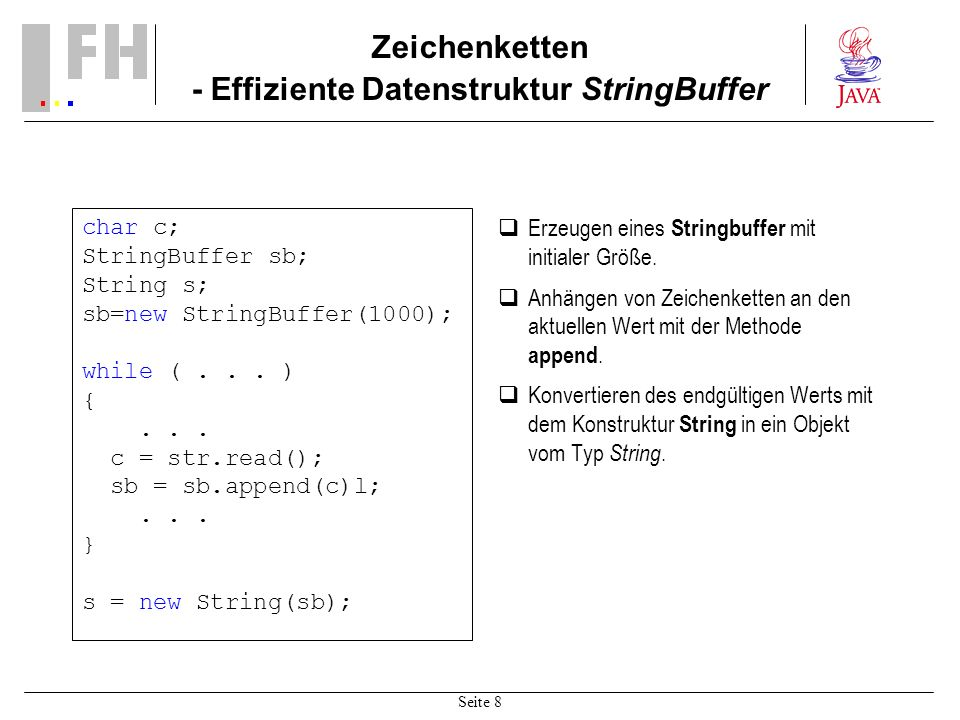 Seite 8 Zeichenketten - Effiziente Datenstruktur StringBuffer char c; StringBuffer sb; String s; sb=new StringBuffer(1000); while (... ) {... c = str.