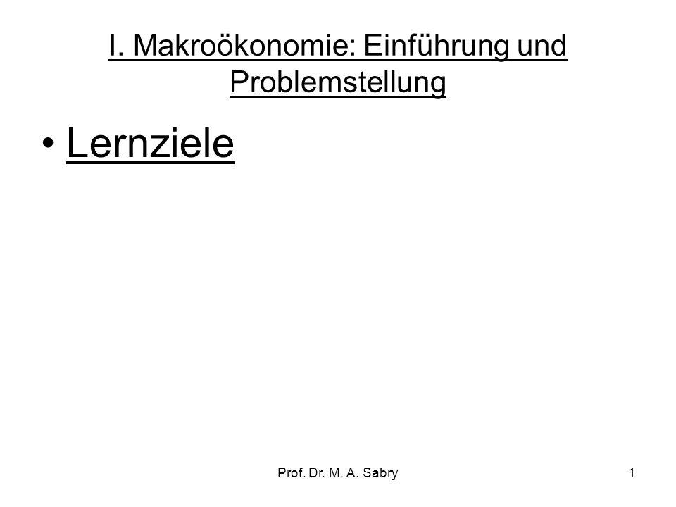 Prof. Dr. M. A. Sabry1 I. Makroökonomie: Einführung und Problemstellung Lernziele