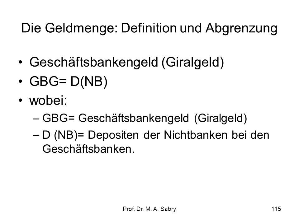 Prof. Dr. M. A. Sabry114 2.2. Die Geldmenge: Definition und Abgrenzung Zentralbankgeld (high powered money oder Geldbasis) ZBG= BG + D(GB); wobei: –ZB