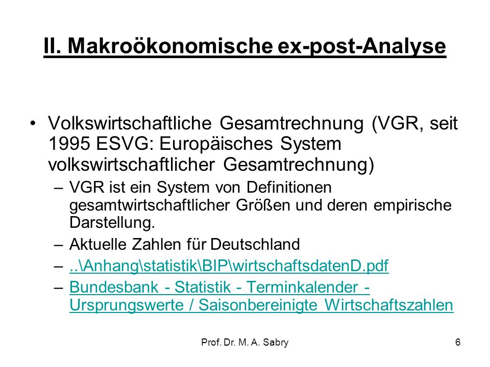 Prof. Dr. M. A. Sabry5 3. Ex post und Ex ante Analyse Ex post-Analyse ist die Erfassung gesamtwirtschaftlicher Größen, z.B. des Bruttoinlandsprodukts