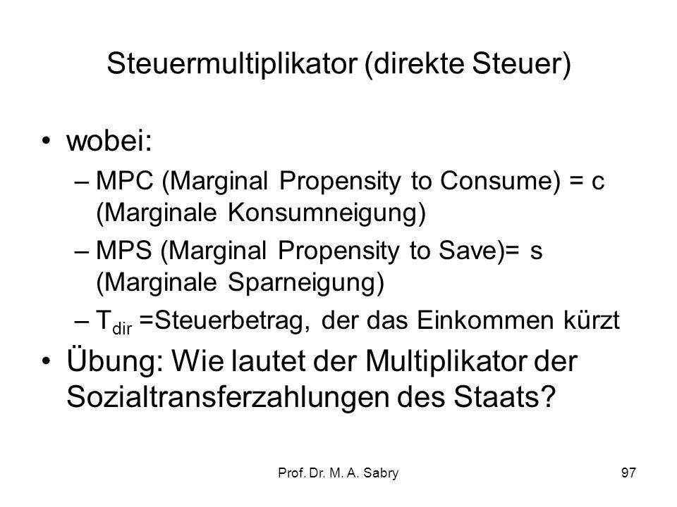 Prof. Dr. M. A. Sabry96 Steuermultiplikator (direkte Steuer) Y = C a +I a + G a + c Y v Y = C a +I a + G a + c (Y – T dir ) ; C a, I a und G a = konst