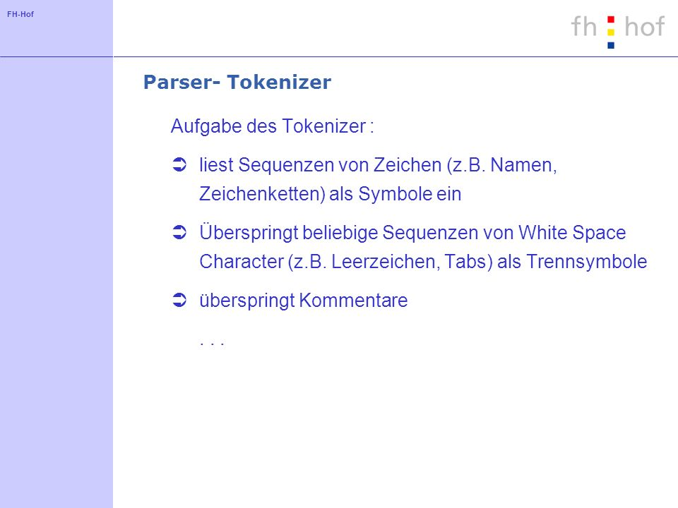 FH-Hof Parser- Tokenizer Aufgabe des Tokenizer : liest Sequenzen von Zeichen (z.B. Namen, Zeichenketten) als Symbole ein Überspringt beliebige Sequenz