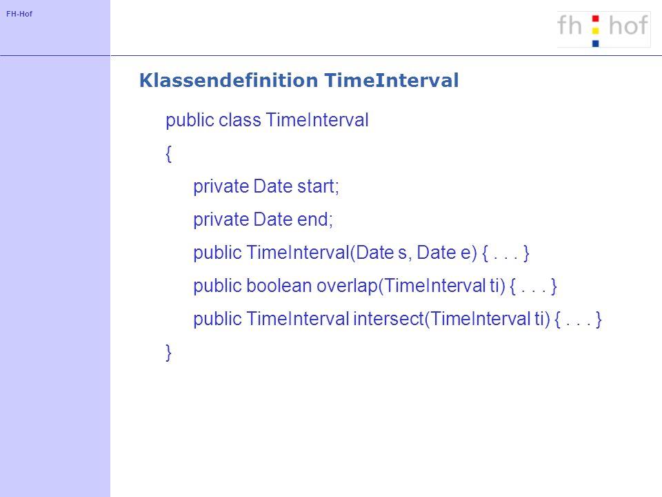 FH-Hof Klassendefinition TimeInterval public class TimeInterval { private Date start; private Date end; public TimeInterval(Date s, Date e) {...