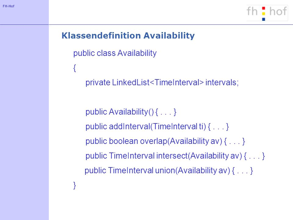 FH-Hof Klassendefinition Availability public class Availability { private LinkedList intervals; public Availability() {...