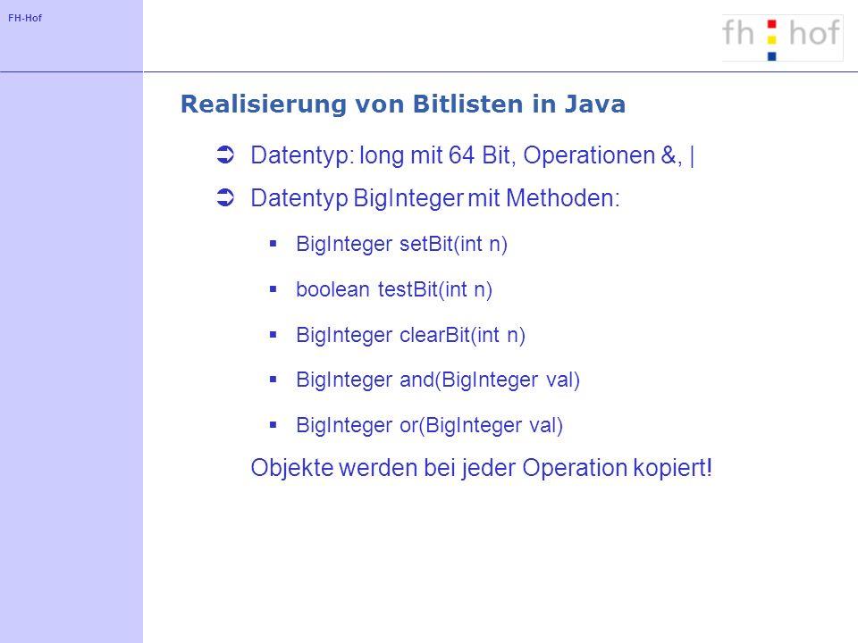 FH-Hof Realisierung von Bitlisten in Java Datentyp: long mit 64 Bit, Operationen &, | Datentyp BigInteger mit Methoden: BigInteger setBit(int n) boolean testBit(int n) BigInteger clearBit(int n) BigInteger and(BigInteger val) BigInteger or(BigInteger val) Objekte werden bei jeder Operation kopiert!