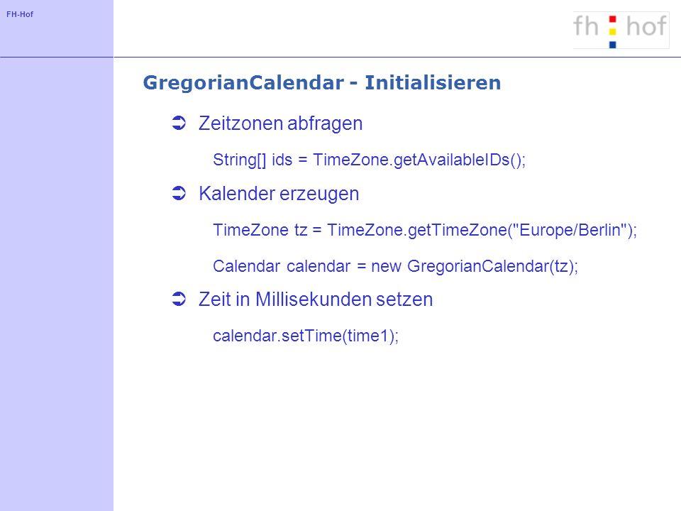FH-Hof GregorianCalendar - Initialisieren Zeitzonen abfragen String[] ids = TimeZone.getAvailableIDs(); Kalender erzeugen TimeZone tz = TimeZone.getTimeZone( Europe/Berlin ); Calendar calendar = new GregorianCalendar(tz); Zeit in Millisekunden setzen calendar.setTime(time1);