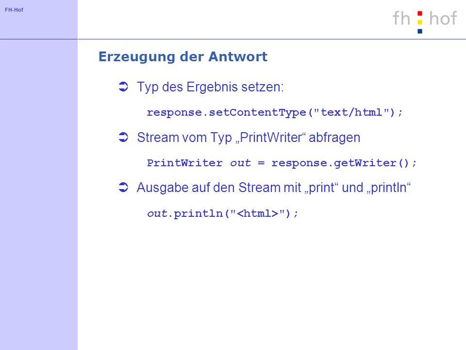 FH-Hof Erzeugung der Antwort Typ des Ergebnis setzen: response.setContentType( text/html ); Stream vom Typ PrintWriter abfragen PrintWriter out = response.getWriter(); Ausgabe auf den Stream mit print und println out.println( );