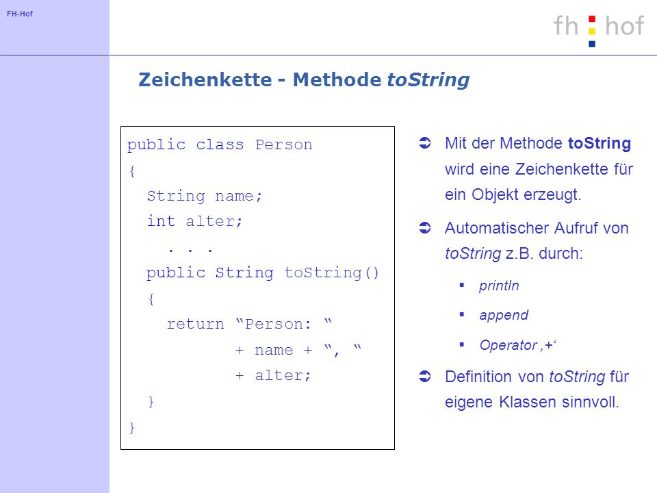FH-Hof Zeichenkette - Methode toString public class Person { String name; int alter;... public String toString() { return Person: + name +, + alter; }