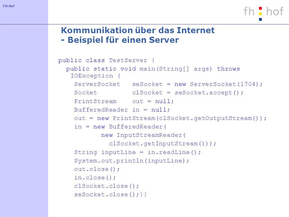 FH-Hof Kommunikation über das Internet - Beispiel für einen Client public class TestClient { public static void main(String[] args) throws IOException, UnknownHostException { Socket socket = new Socket(MyServer,1704); PrintWriter out; BufferedReader in; out = new PrintWriter(socket.getOutputStream()); in = new BufferedReader( new InputStreamReader( socket.getInputStream())); out.println( Hello World! ); out.flush(); out.close(); in.close(); socket.close();}}
