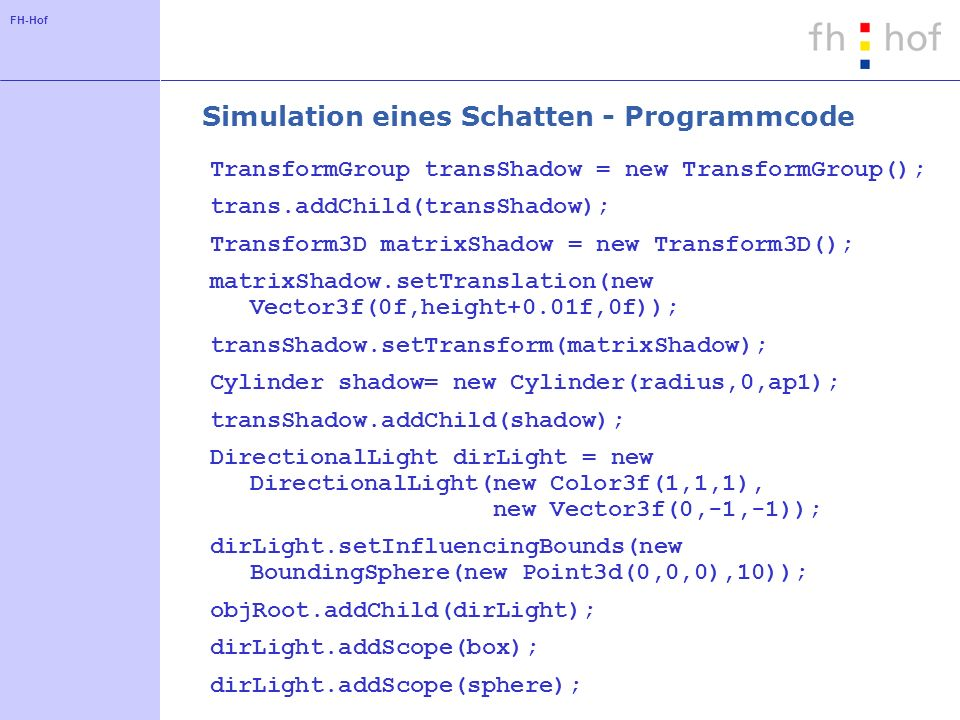 FH-Hof Simulation eines Schatten - Programmcode TransformGroup transShadow = new TransformGroup(); trans.addChild(transShadow); Transform3D matrixShad