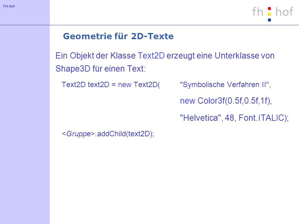 FH-Hof Geometrie für 2D-Texte Ein Objekt der Klasse Text2D erzeugt eine Unterklasse von Shape3D für einen Text: Text2D text2D = new Text2D( Symbolische Verfahren II , new Color3f(0.5f,0.5f,1f), Helvetica , 48, Font.ITALIC);.addChild(text2D);