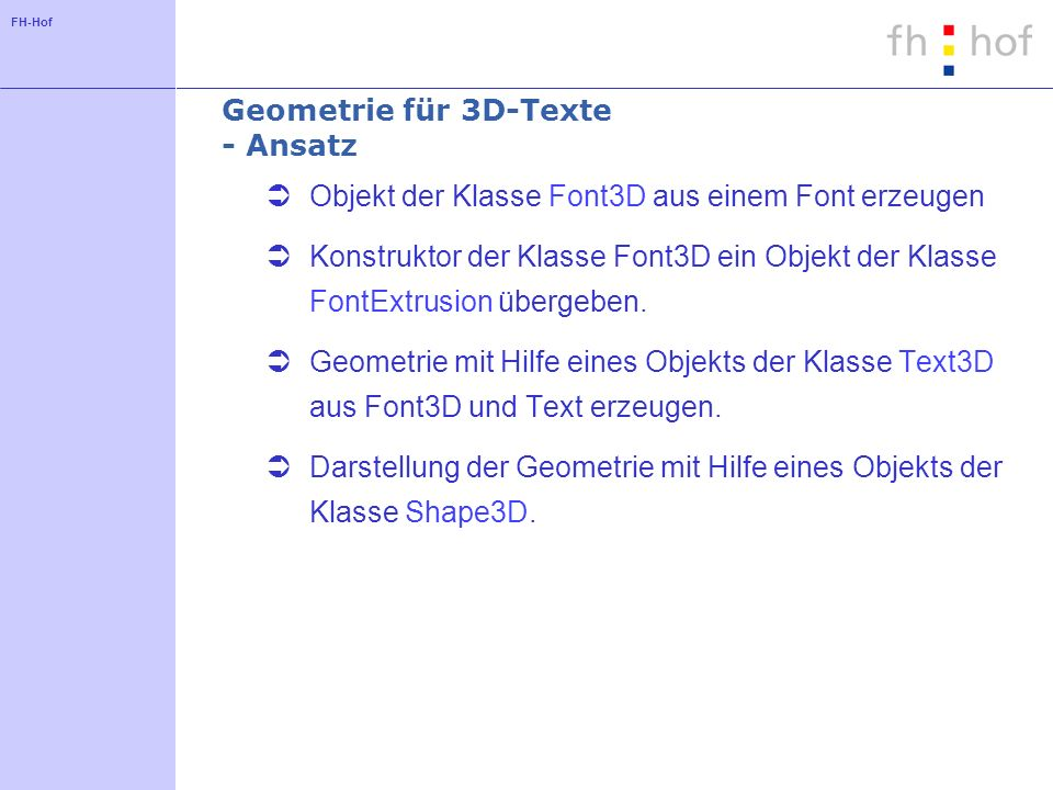 FH-Hof Geometrie für 3D-Texte - Ansatz Objekt der Klasse Font3D aus einem Font erzeugen Konstruktor der Klasse Font3D ein Objekt der Klasse FontExtrusion übergeben.