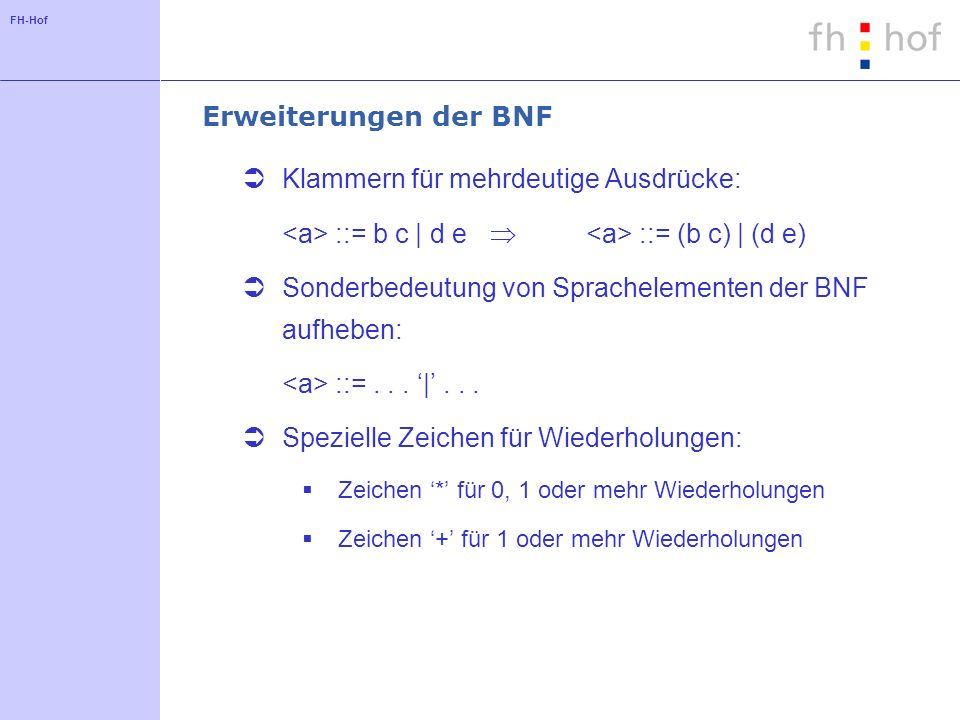 FH-Hof Erweiterungen der BNF Klammern für mehrdeutige Ausdrücke: ::= b c | d e ::= (b c) | (d e) Sonderbedeutung von Sprachelementen der BNF aufheben: