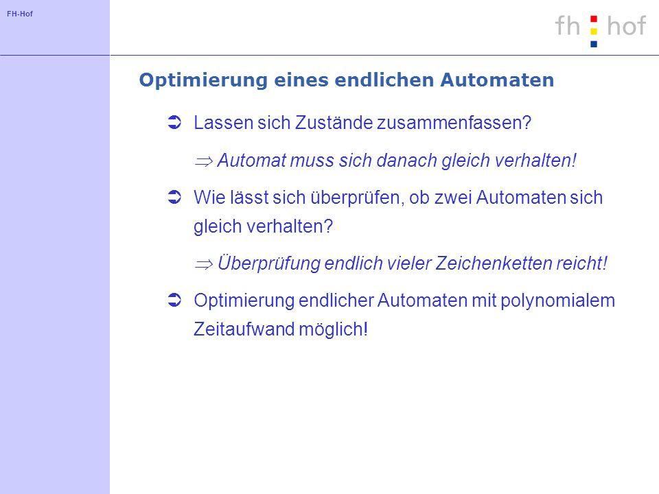 FH-Hof Optimierung eines endlichen Automaten Lassen sich Zustände zusammenfassen? Automat muss sich danach gleich verhalten! Wie lässt sich überprüfen