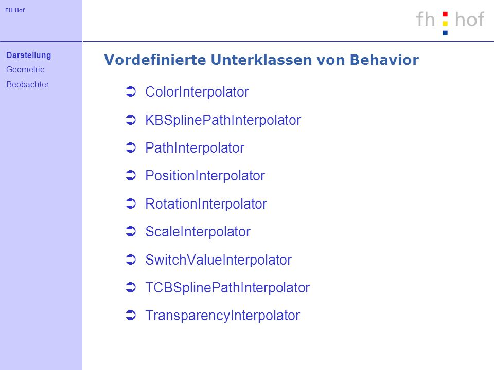 FH-Hof Vordefinierte Unterklassen von Behavior ColorInterpolator KBSplinePathInterpolator PathInterpolator PositionInterpolator RotationInterpolator S