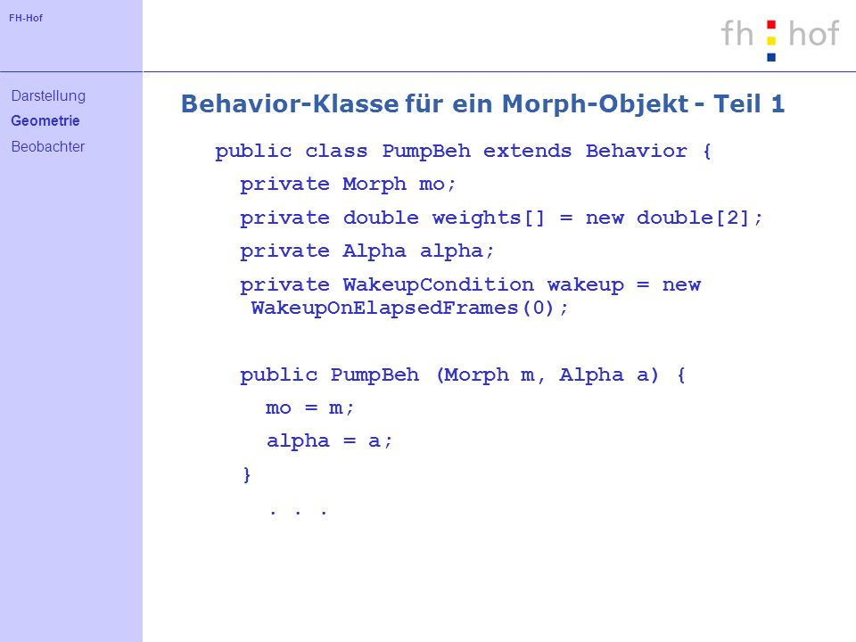 FH-Hof Behavior-Klasse für ein Morph-Objekt - Teil 1 public class PumpBeh extends Behavior { private Morph mo; private double weights[] = new double[2