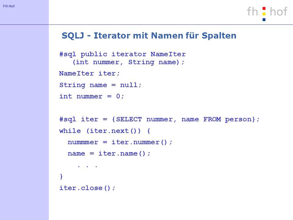FH-Hof SQLJ - Iterator mit Namen für Spalten #sql public iterator NameIter (int nummer, String name); NameIter iter; String name = null; int nummer =