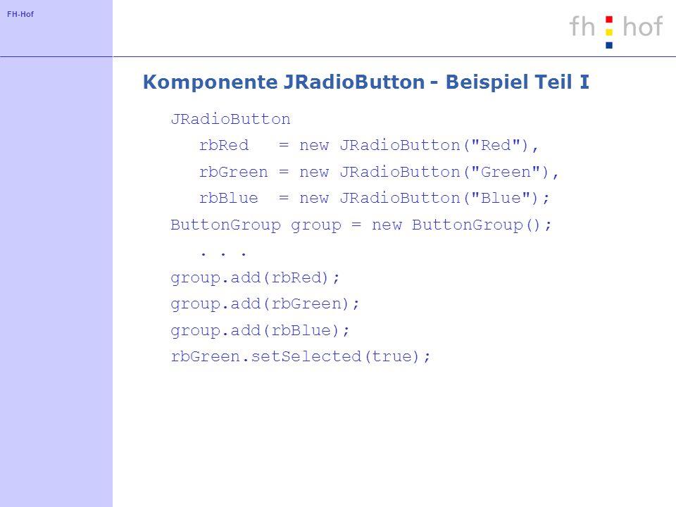 FH-Hof Komponente JRadioButton - Beispiel Teil I JRadioButton rbRed = new JRadioButton(