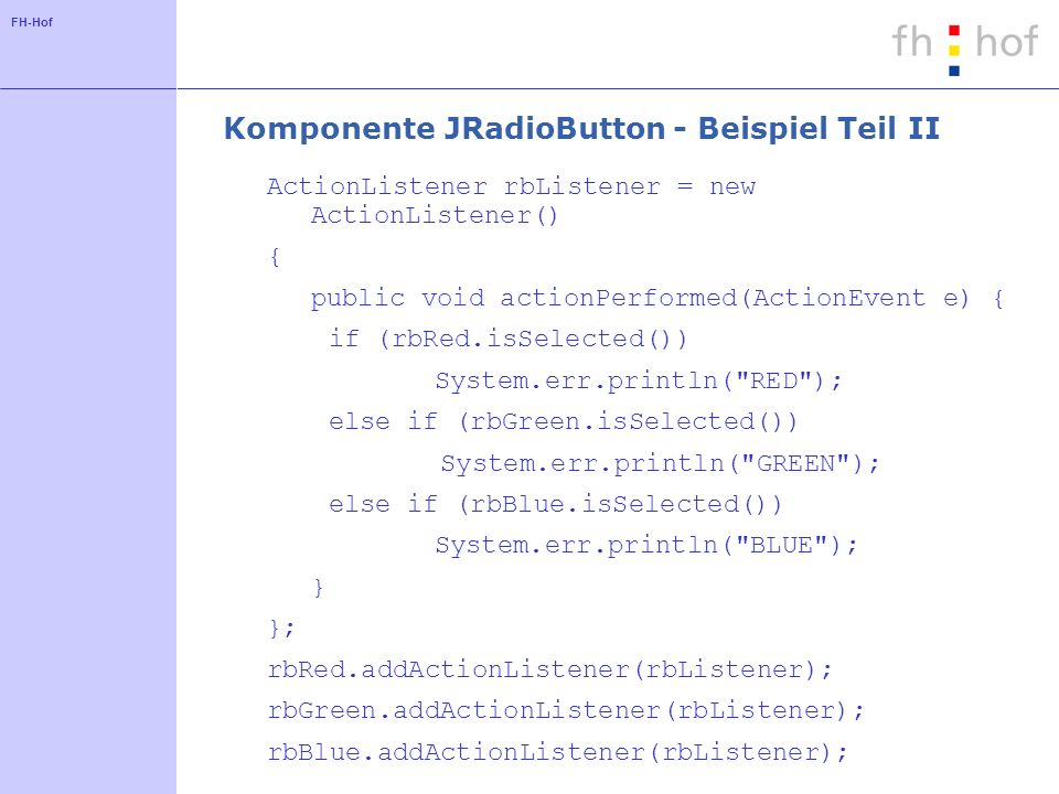 FH-Hof Komponente JRadioButton - Beispiel Teil II ActionListener rbListener = new ActionListener() { public void actionPerformed(ActionEvent e) { if (