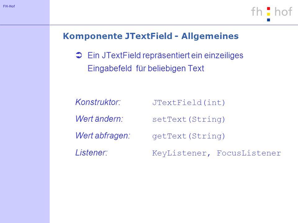 FH-Hof Komponente JTextField - Allgemeines Ein JTextField repräsentiert ein einzeiliges Eingabefeld für beliebigen Text Konstruktor: JTextField(int) W