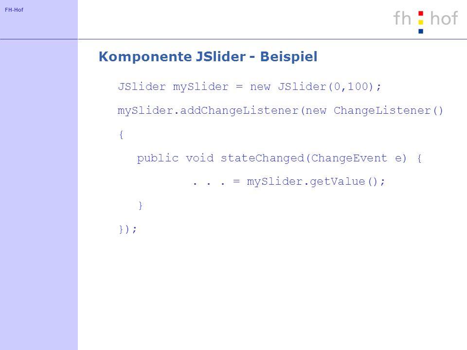 FH-Hof Komponente JSlider - Beispiel JSlider mySlider = new JSlider(0,100); mySlider.addChangeListener(new ChangeListener() { public void stateChanged