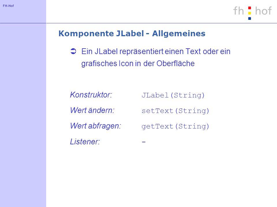 FH-Hof Komponente JLabel - Allgemeines Ein JLabel repräsentiert einen Text oder ein grafisches Icon in der Oberfläche Konstruktor: JLabel(String) Wert