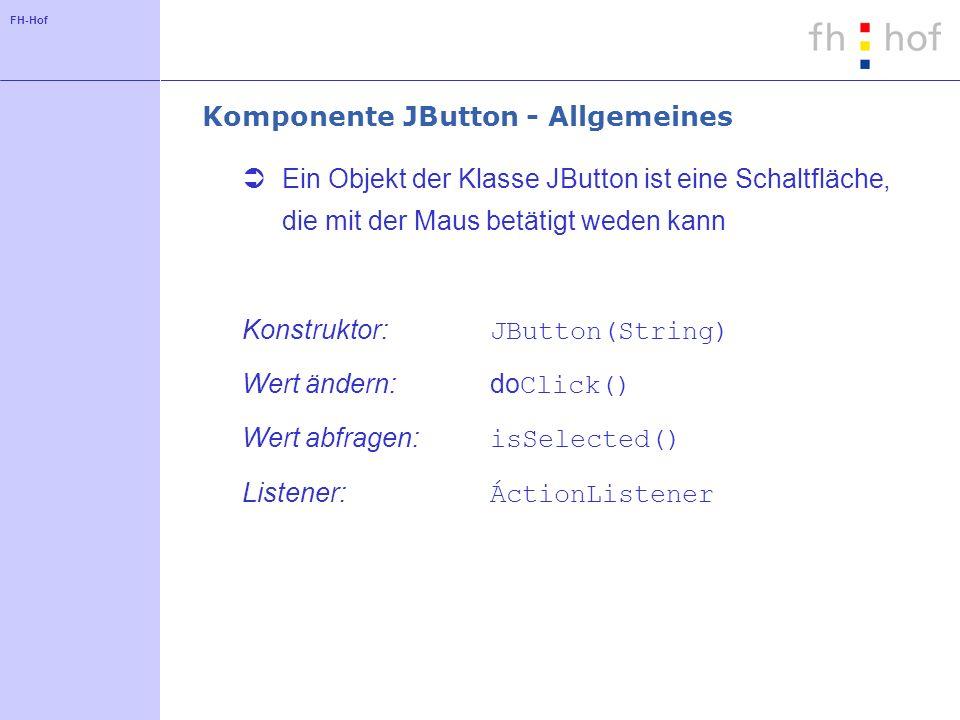 FH-Hof Komponente JButton - Allgemeines Ein Objekt der Klasse JButton ist eine Schaltfläche, die mit der Maus betätigt weden kann Konstruktor: JButton