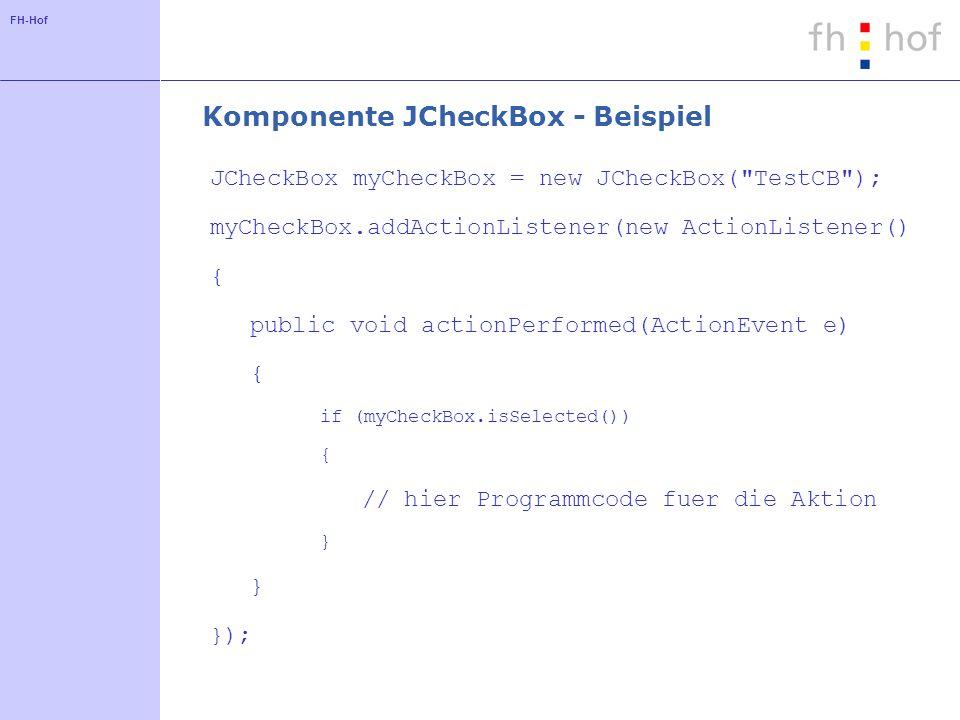 FH-Hof Komponente JCheckBox - Beispiel JCheckBox myCheckBox = new JCheckBox(