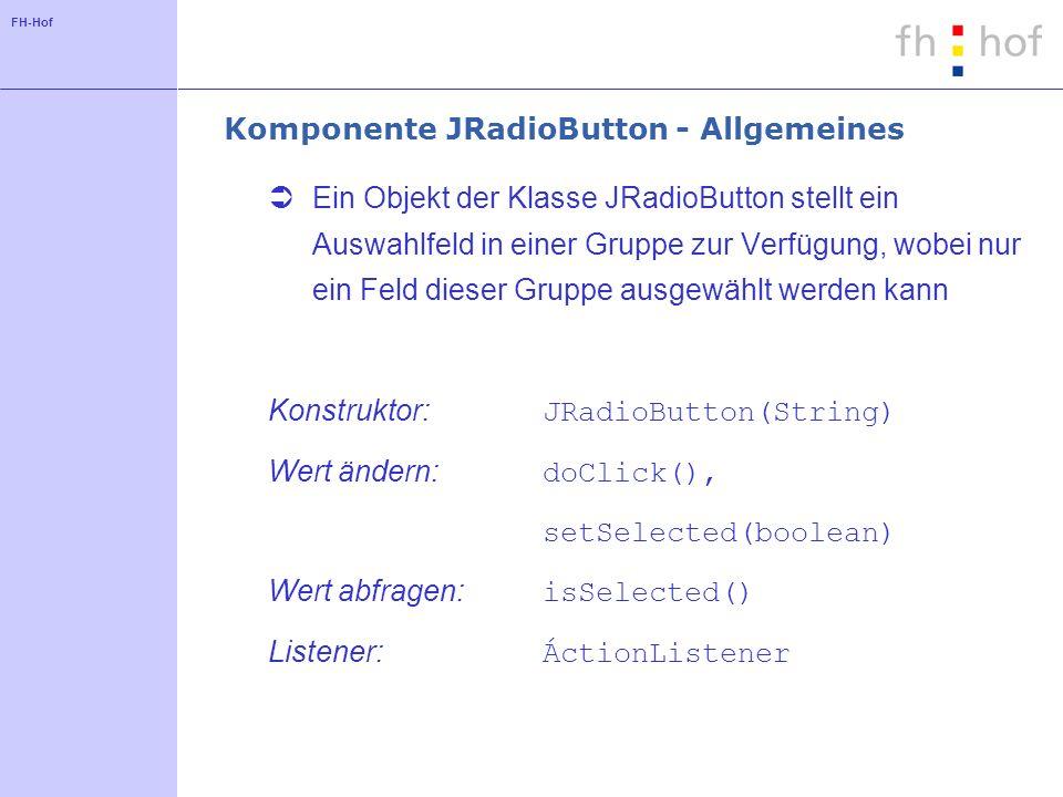 FH-Hof Komponente JRadioButton - Allgemeines Ein Objekt der Klasse JRadioButton stellt ein Auswahlfeld in einer Gruppe zur Verfügung, wobei nur ein Fe