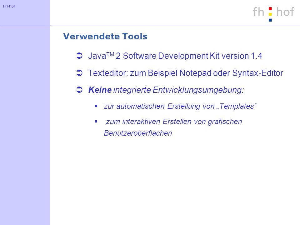FH-Hof Datei: Hello.java public class Hello { public static void main(String args[]) { System.out.println( Hello, world! ); } Schritte zur Vorbereitung der Entwicklungsumgebung Laden und Auspacken des SDK http://java.sun.com http://java.sun.com Environment erweitern: classpath:.; path: \bin Übersetzen: javac.java Ausführen: java Achtung: Dateiname = Klassenname Groß-/Kleinschreibung beachten