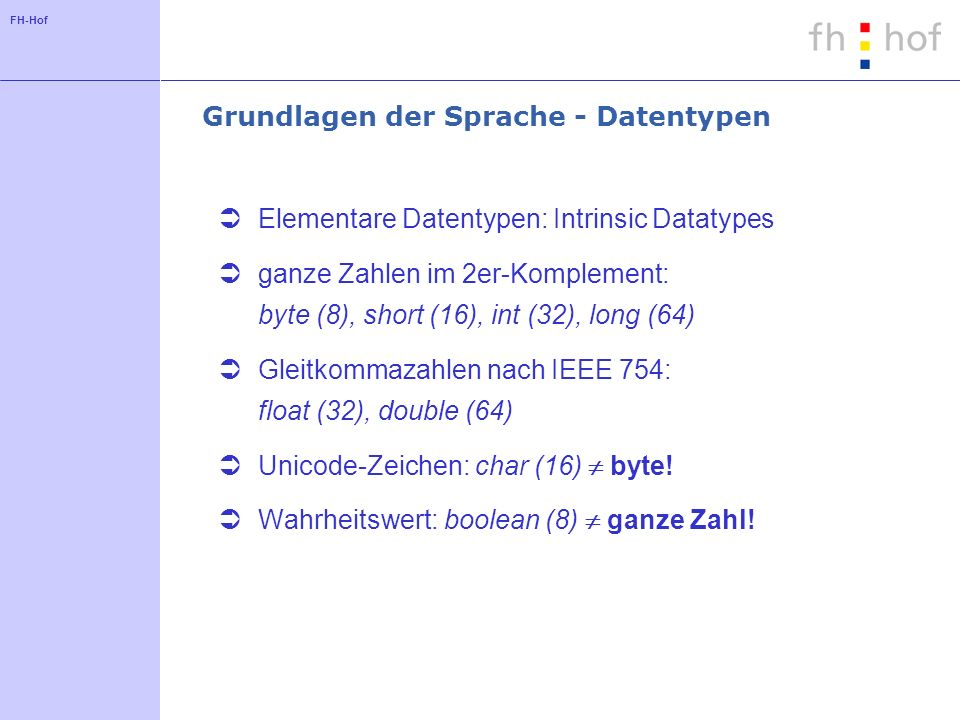 FH-Hof Grundlagen der Sprache - Datentypen Elementare Datentypen: Intrinsic Datatypes ganze Zahlen im 2er-Komplement: byte (8), short (16), int (32),