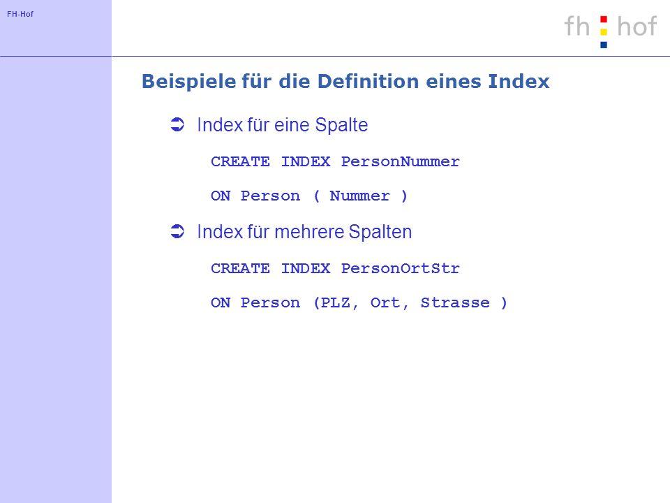 FH-Hof Beispiele für die Definition eines Index Index für eine Spalte CREATE INDEX PersonNummer ON Person ( Nummer ) Index für mehrere Spalten CREATE INDEX PersonOrtStr ON Person (PLZ, Ort, Strasse )
