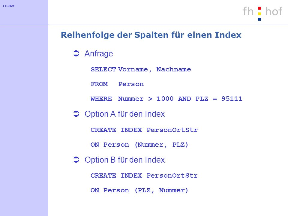 FH-Hof Reihenfolge der Spalten für einen Index Anfrage SELECTVorname, Nachname FROMPerson WHERENummer > 1000 AND PLZ = 95111 Option A für den Index CREATE INDEX PersonOrtStr ON Person (Nummer, PLZ) Option B für den Index CREATE INDEX PersonOrtStr ON Person (PLZ, Nummer)